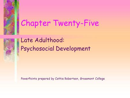 Chapter Twenty-Five Late Adulthood: Psychosocial Development PowerPoints prepared by Cathie Robertson, Grossmont College.