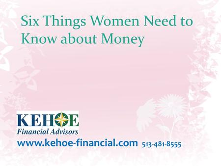 Six Things Women Need to Know about Money www.kehoe-financial.com 513-481-8555.