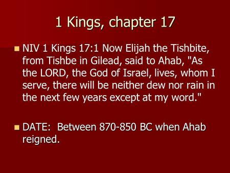 1 Kings, chapter 17 NIV 1 Kings 17:1 Now Elijah the Tishbite, from Tishbe in Gilead, said to Ahab, As the LORD, the God of Israel, lives, whom I serve,