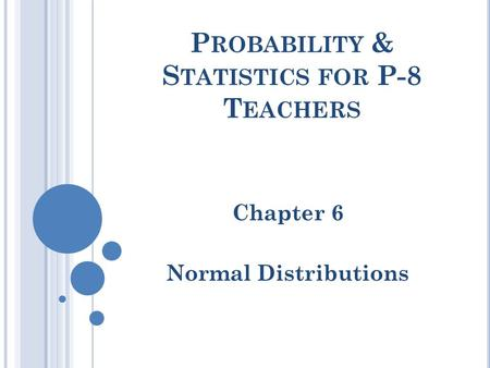 P ROBABILITY & S TATISTICS FOR P-8 T EACHERS Chapter 6 Normal Distributions.