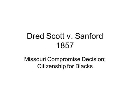 Dred Scott v. Sanford 1857 Missouri Compromise Decision; Citizenship for Blacks.