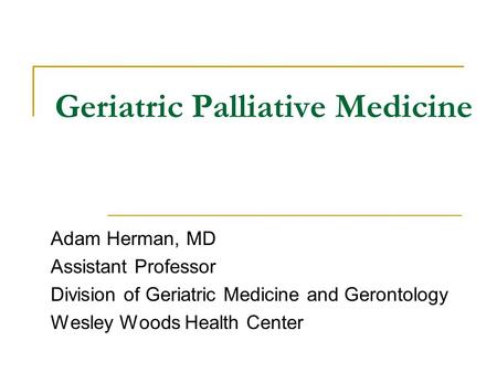 Geriatric Palliative Medicine Adam Herman, MD Assistant Professor Division of Geriatric Medicine and Gerontology Wesley Woods Health Center.