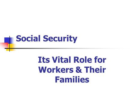 Social Security Its Vital Role for Workers & Their Families.