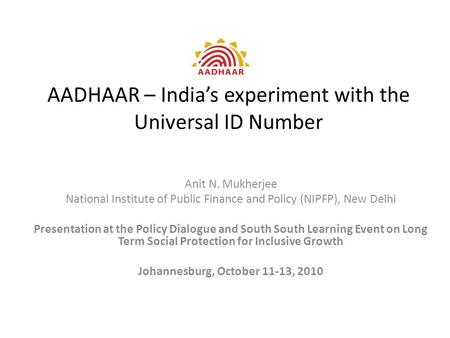 AADHAAR – India's experiment with the Universal ID Number Anit N. Mukherjee National Institute of Public Finance and Policy (NIPFP), New Delhi Presentation.