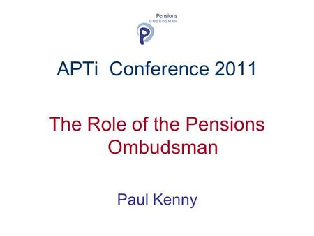 APTi Conference 2011 The Role of the Pensions Ombudsman Paul Kenny.