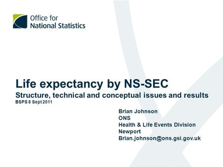 Life expectancy by NS-SEC Structure, technical and conceptual issues and results BSPS 8 Sept 2011 Brian Johnson ONS Health & Life Events Division Newport.