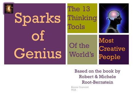 + Based on the book by Robert & Michele Root-Bernstein Bonnie Cramond UGA Sparks of Genius The 13 Thinking Tools Of the World's Most Creative People.