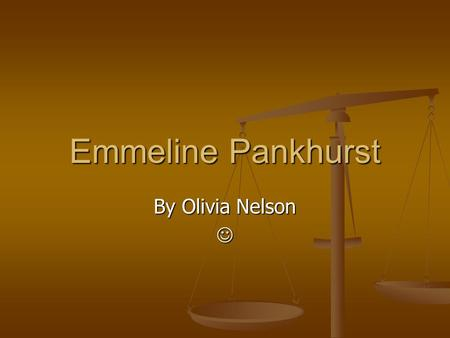 Emmeline Pankhurst By Olivia Nelson. Background Emmeline was born on the 15 th of July 1858 Emmeline was born on the 15 th of July 1858 She was the oldest.
