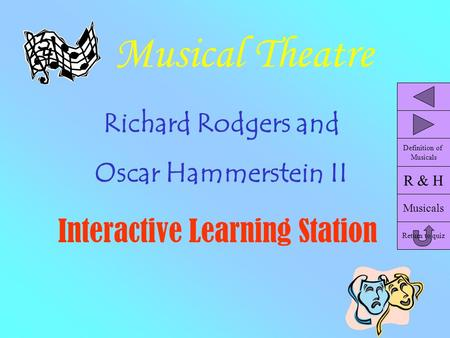 Musical Theatre Richard Rodgers and Oscar Hammerstein II Interactive Learning Station R & H Musicals Return to quiz Definition of Musicals.