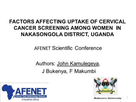 FACTORS AFFECTING UPTAKE OF CERVICAL CANCER SCREENING AMONG WOMEN IN NAKASONGOLA DISTRICT, UGANDA AFENET Scientific Conference Authors: John Kamulegeya,