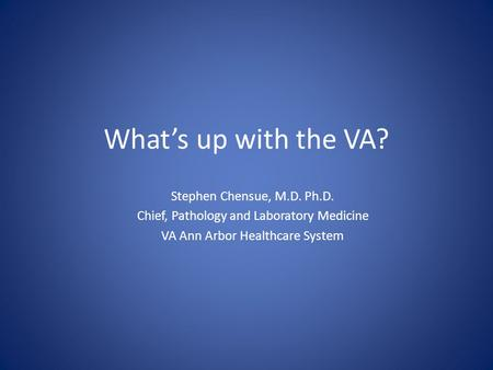 What's up with the VA? Stephen Chensue, M.D. Ph.D. Chief, Pathology and Laboratory Medicine VA Ann Arbor Healthcare System.