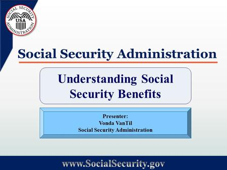 Social Security Administration Understanding Social Security Benefits Presenter: Vonda VanTil Social Security Administration.