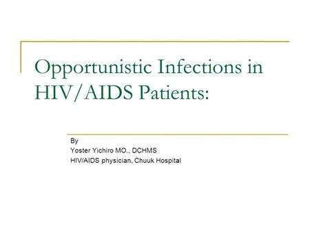 Opportunistic Infections in HIV/AIDS Patients: By Yoster Yichiro MO., DCHMS HIV/AIDS physician, Chuuk Hospital.