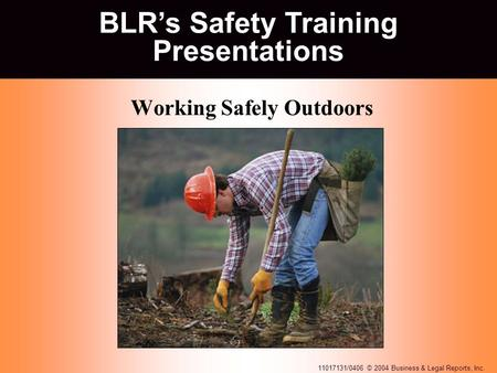 11017131/0406 © 2004 Business & Legal Reports, Inc. BLR's Safety Training Presentations Working Safely Outdoors BLR's Safety Training Presentations.