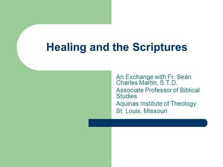Healing and the Scriptures An Exchange with Fr. Seán Charles Martin, S.T.D. Associate Professor of Biblical Studies Aquinas Institute of Theology St. Louis,