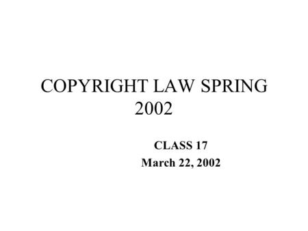 COPYRIGHT LAW SPRING 2002 CLASS 17 March 22, 2002.