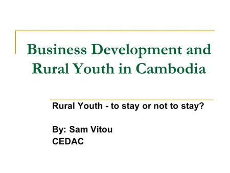 Business Development and Rural Youth in Cambodia Rural Youth - to stay or not to stay? By: Sam Vitou CEDAC.