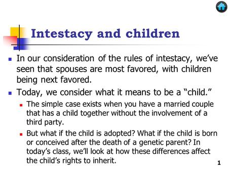 Intestacy and children In our consideration of the rules of intestacy, we've seen that spouses are most favored, with children being next favored. Today,