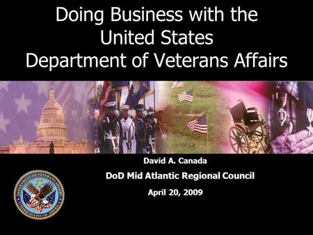 Doing Business with the United States Department of Veterans Affairs David A. Canada DoD Mid Atlantic Regional Council April 20, 2009.