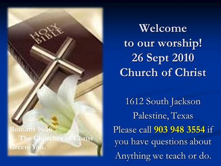 Welcome to our worship! 26 Sept 2010 Church of Christ 1612 South Jackson Palestine, Texas Please call 903 948 3554 if you have questions about Anything.