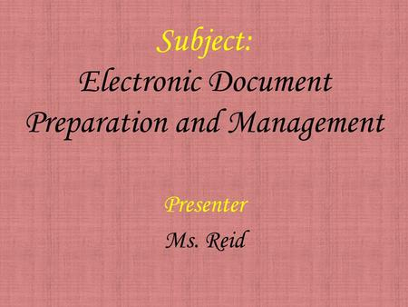 Subject: Electronic Document Preparation and Management Presenter Ms. Reid.