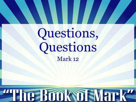 Questions, Questions Mark 12. Salvation is represented as a process… -Justification -Sanctification -Glorification Questions, Questions.