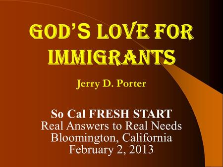 GOD 'S LOVE FOR IMMIGRANTS Jerry D. Porter So Cal FRESH START Real Answers to Real Needs Bloomington, California February 2, 2013.