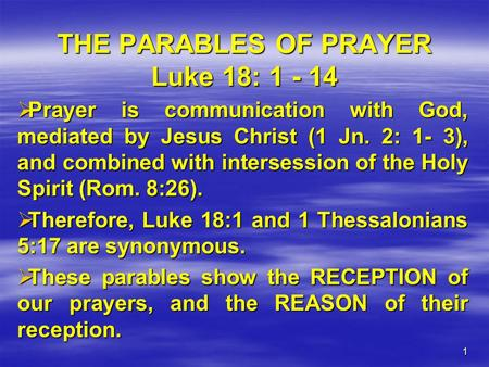 1 THE PARABLES OF PRAYER Luke 18: 1 - 14  Prayer is communication with God, mediated by Jesus Christ (1 Jn. 2: 1- 3), and combined with intersession of.