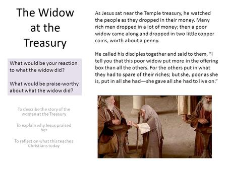 The Widow at the Treasury To describe the story of the woman at the Treasury To explain why Jesus praised her To reflect on what this teaches Christians.