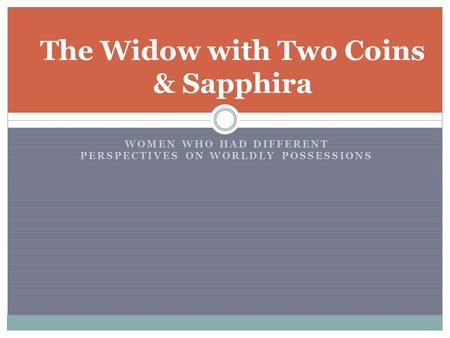 WOMEN WHO HAD DIFFERENT PERSPECTIVES ON WORLDLY POSSESSIONS The Widow with Two Coins & Sapphira.