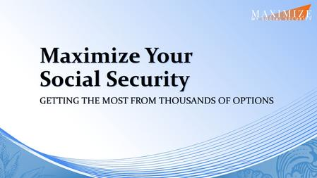 Maximize Your Social Security GETTING THE MOST FROM THOUSANDS OF OPTIONS.