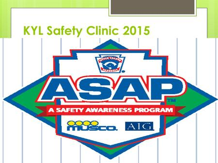 KYL Safety Clinic 2015. The ASAP Mission: To increase awareness of the opportunities to provide a safer environment for kids and all Little League participants.