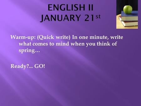 Warm-up: (Quick write) In one minute, write what comes to mind when you think of spring… Ready?... GO!