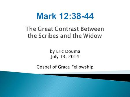 The Great Contrast Between the Scribes and the Widow by Eric Douma July 13, 2014 Gospel of Grace Fellowship.