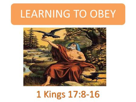 LEARNING TO OBEY 1 Kings 17:8-16. INTRODUCTION  Today's passage is about a widow who fed Elijah the prophet.  She had little flour and oil but it lasted.