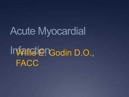 Acute Myocardial Infarction Willis E. Godin D.O., FACC.