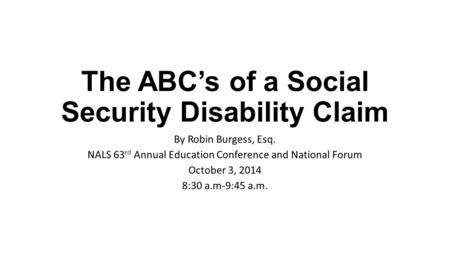 The ABC's of a Social Security Disability Claim By Robin Burgess, Esq. NALS 63 rd Annual Education Conference and National Forum October 3, 2014 8:30 a.m-9:45.