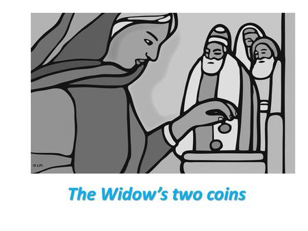 The Widow's two coins. One day......Our Lord Jesus Christ went into the temple. He looked up and saw the rich putting money in the treasury. They were.