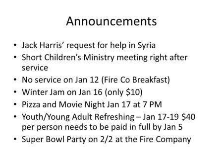 Announcements Jack Harris' request for help in Syria Short Children's Ministry meeting right after service No service on Jan 12 (Fire Co Breakfast) Winter.