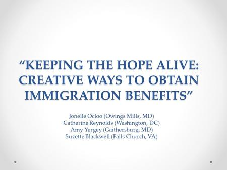 """KEEPING THE HOPE ALIVE: CREATIVE WAYS <strong>TO</strong> OBTAIN IMMIGRATION BENEFITS"""