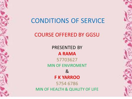 CONDITIONS OF SERVICE COURSE OFFERED BY GGSU PRESENTED BY A RAMA 57703627 MIN OF ENVIROMENT & F K YARROO 5754 6786 MIN OF HEALTH & QUALITY OF LIFE.