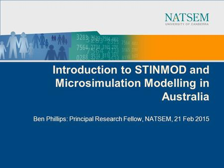 Introduction to STINMOD and Microsimulation Modelling in Australia Ben Phillips: Principal Research Fellow, NATSEM, 21 Feb 2015.