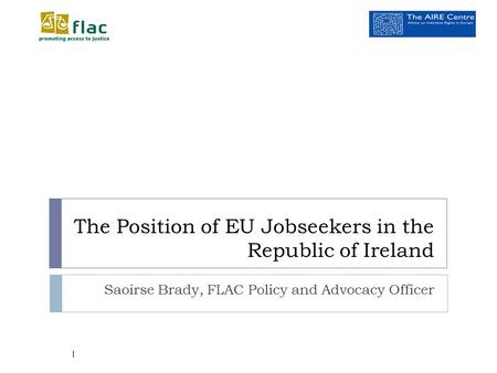 The Position of EU Jobseekers in the Republic of Ireland Saoirse Brady, FLAC Policy and Advocacy Officer 1.