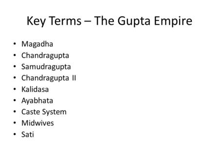 Key Terms – The Gupta Empire Magadha Chandragupta Samudragupta Chandragupta II Kalidasa Ayabhata Caste System Midwives Sati.