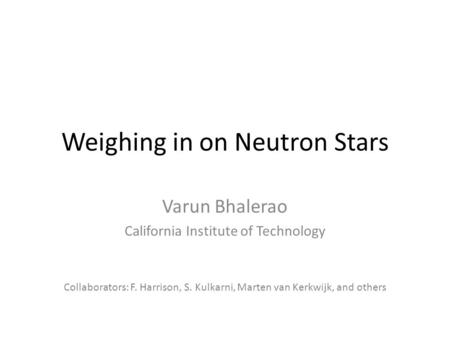 Weighing in on Neutron Stars Varun Bhalerao California Institute of Technology Collaborators: F. Harrison, S. Kulkarni, Marten van Kerkwijk, and others.