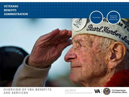 VETERANS BENEFITS ADMINISTRATION OVERVIEW OF VBA BENEFITS AND SERVICES July 2014 Controlled Unclassified Information.