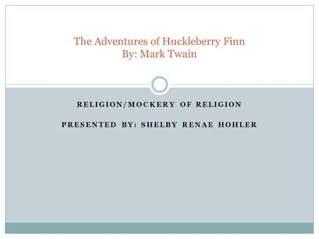 RELIGION/MOCKERY OF RELIGION PRESENTED BY: SHELBY RENAE HOHLER The Adventures of Huckleberry Finn By: Mark Twain.