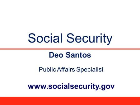 Social Security Deo Santos Public Affairs Specialist www.socialsecurity.gov.