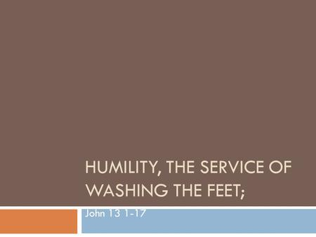 HUMILITY, THE SERVICE OF WASHING THE FEET; John 13 1-17.