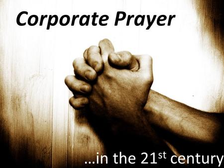 Corporate Prayer …in the 21 st century. Then Jesus told his disciples a parable to show them that they should always pray and not give up. Luke 18:1.